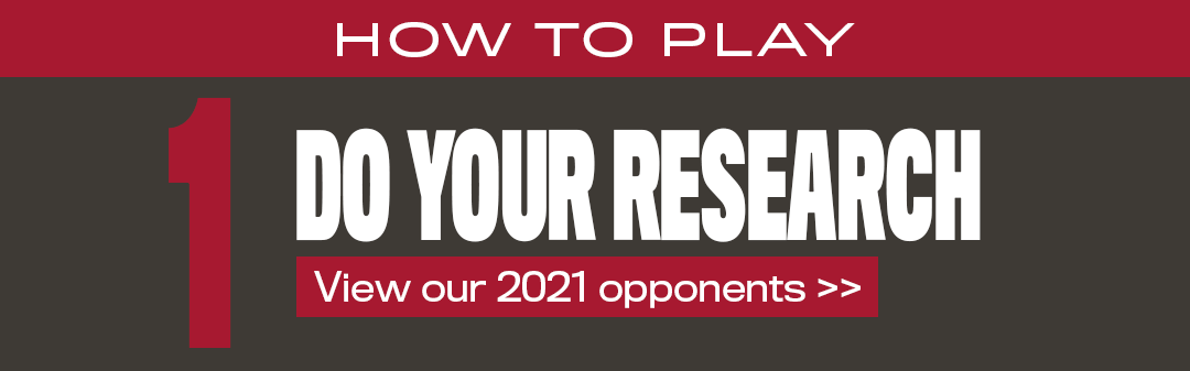how to play 1- do your research (view 2021 opponents>>)